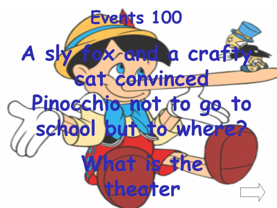 Events 100 A sly fox and a crafty cat convinced Pinocchio not to go to school but to where.