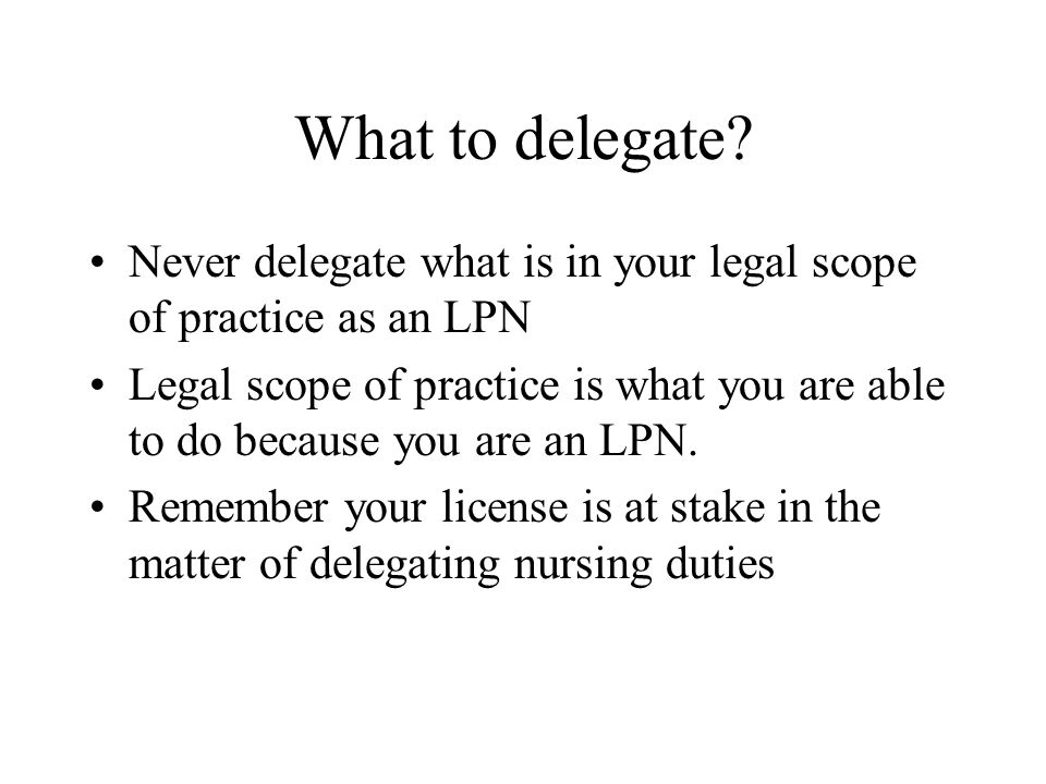 What to delegate Never delegate what is in your legal scope of practice as an LPN.