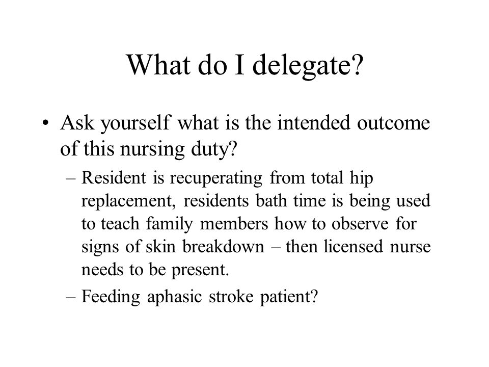 What do I delegate Ask yourself what is the intended outcome of this nursing duty