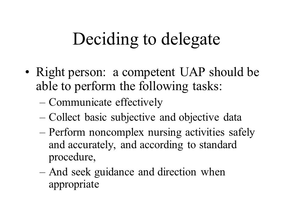 Deciding to delegateRight person: a competent UAP should be able to perform the following tasks: Communicate effectively.