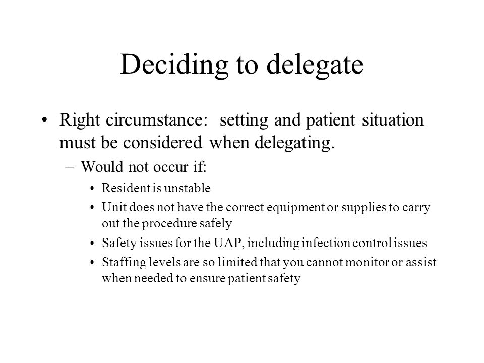 Deciding to delegate Right circumstance: setting and patient situation must be considered when delegating.