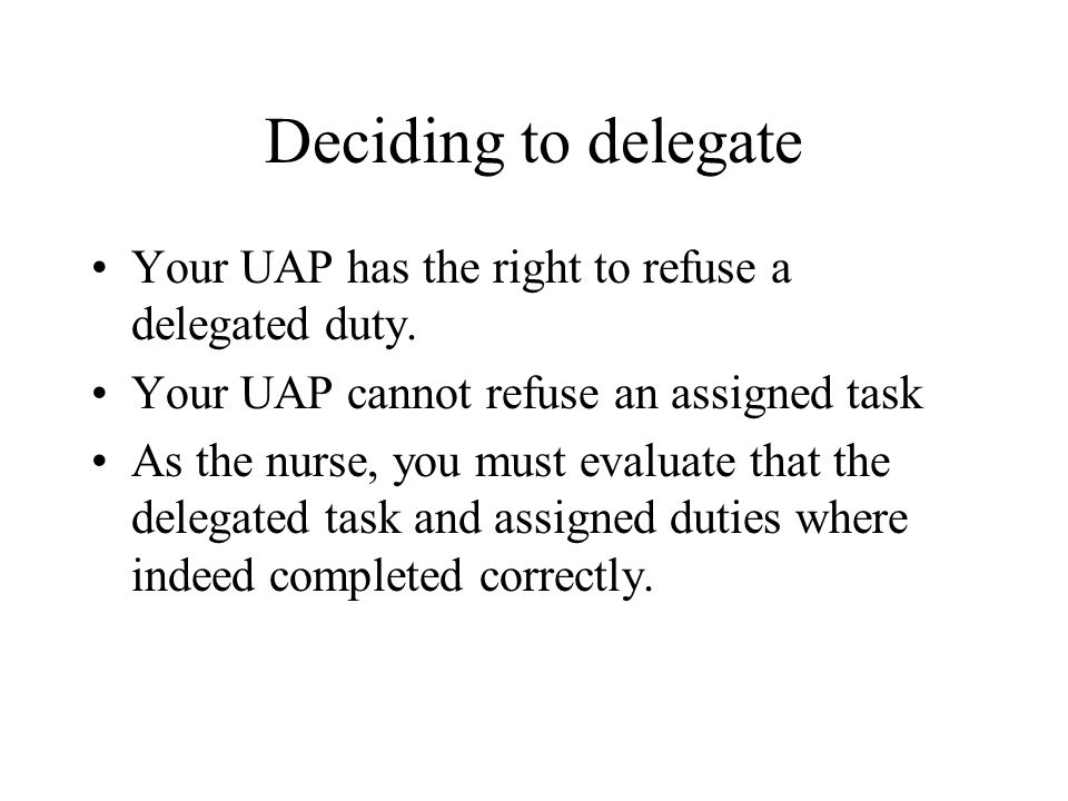 Deciding to delegate Your UAP has the right to refuse a delegated duty. Your UAP cannot refuse an assigned task.