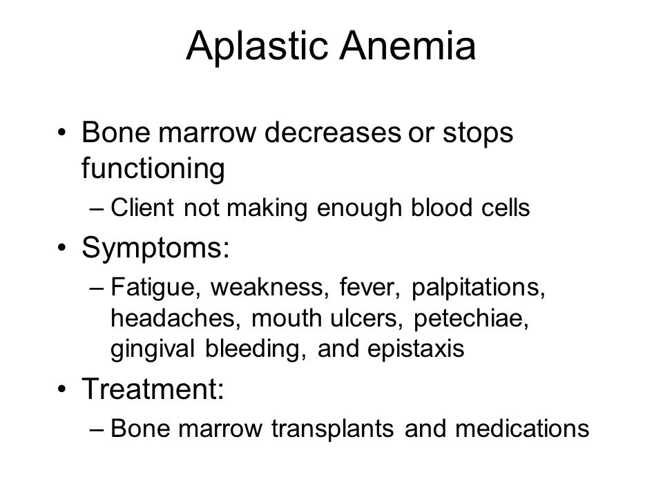 Aplastic Anemia Bone marrow decreases or stops functioning Symptoms: