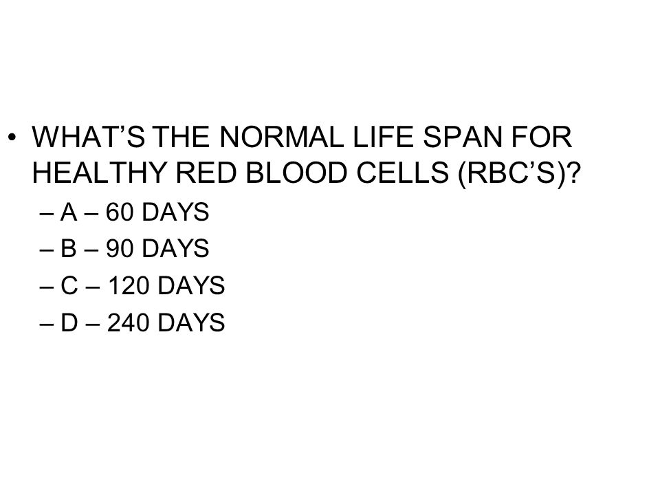 WHAT'S THE NORMAL LIFE SPAN FOR HEALTHY RED BLOOD CELLS (RBC'S)