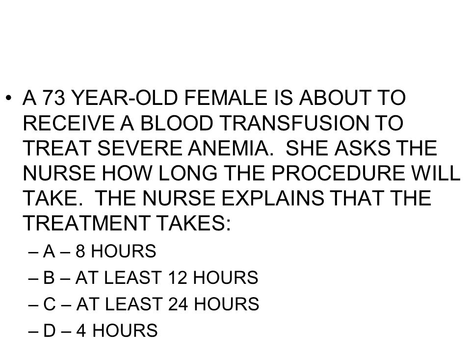 A 73 YEAR-OLD FEMALE IS ABOUT TO RECEIVE A BLOOD TRANSFUSION TO TREAT SEVERE ANEMIA. SHE ASKS THE NURSE HOW LONG THE PROCEDURE WILL TAKE. THE NURSE EXPLAINS THAT THE TREATMENT TAKES: