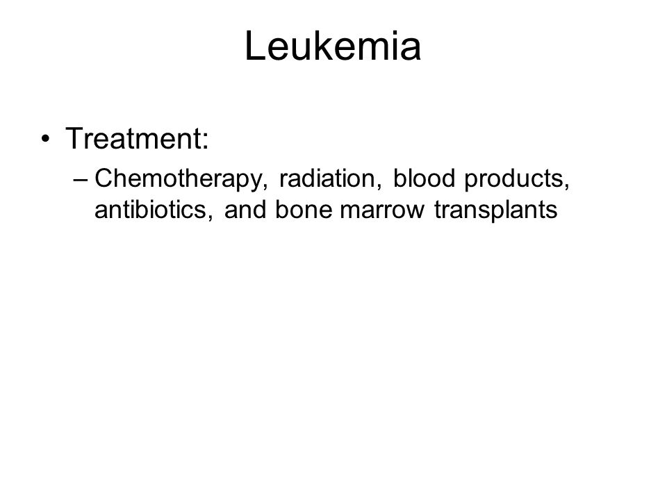 Leukemia Treatment: Chemotherapy, radiation, blood products, antibiotics, and bone marrow transplants.