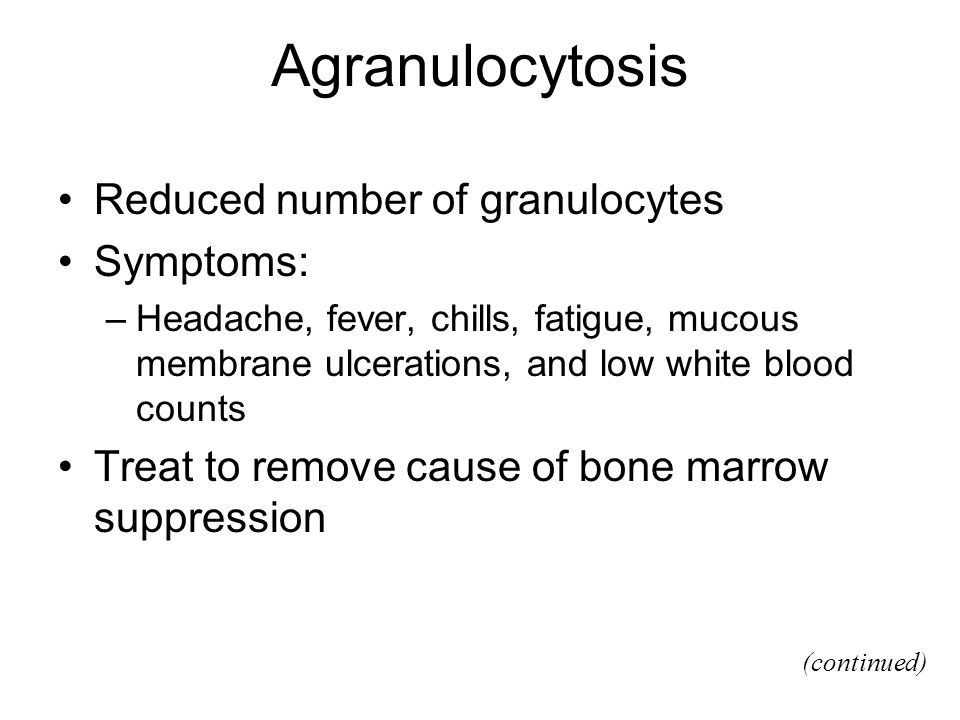 Agranulocytosis Reduced number of granulocytes Symptoms: