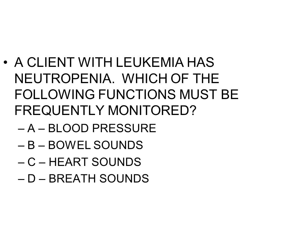 A CLIENT WITH LEUKEMIA HAS NEUTROPENIA