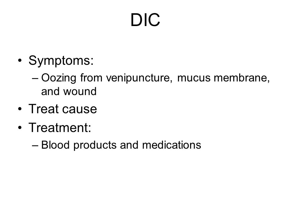 DIC Symptoms: Treat cause Treatment: