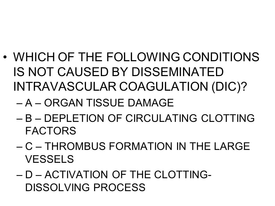 WHICH OF THE FOLLOWING CONDITIONS IS NOT CAUSED BY DISSEMINATED INTRAVASCULAR COAGULATION (DIC)