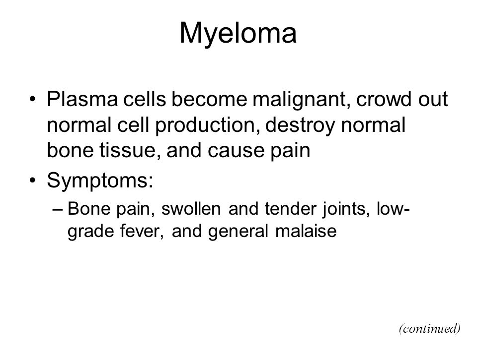 Myeloma Plasma cells become malignant, crowd out normal cell production, destroy normal bone tissue, and cause pain.