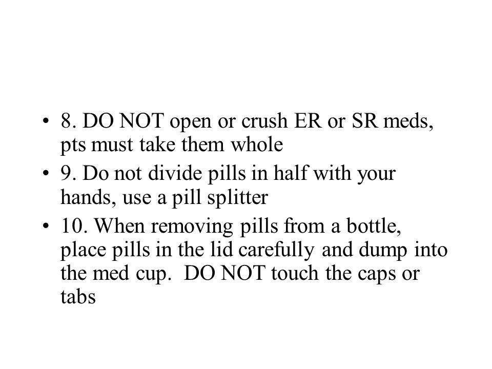8. DO NOT open or crush ER or SR meds, pts must take them whole