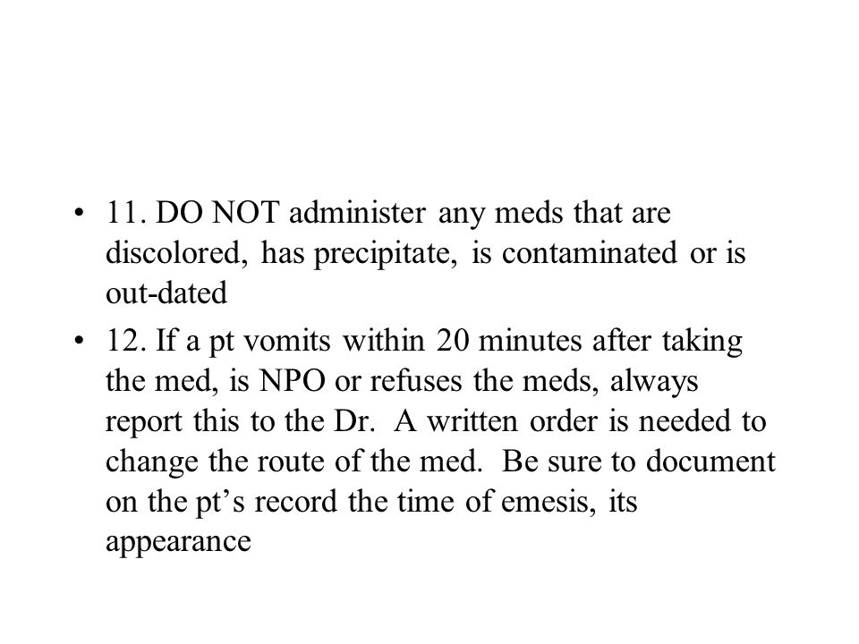 11. DO NOT administer any meds that are discolored, has precipitate, is contaminated or is out-dated