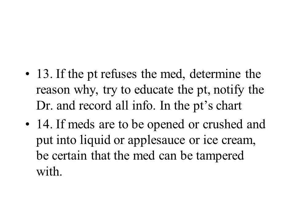 13. If the pt refuses the med, determine the reason why, try to educate the pt, notify the Dr. and record all info. In the pt's chart