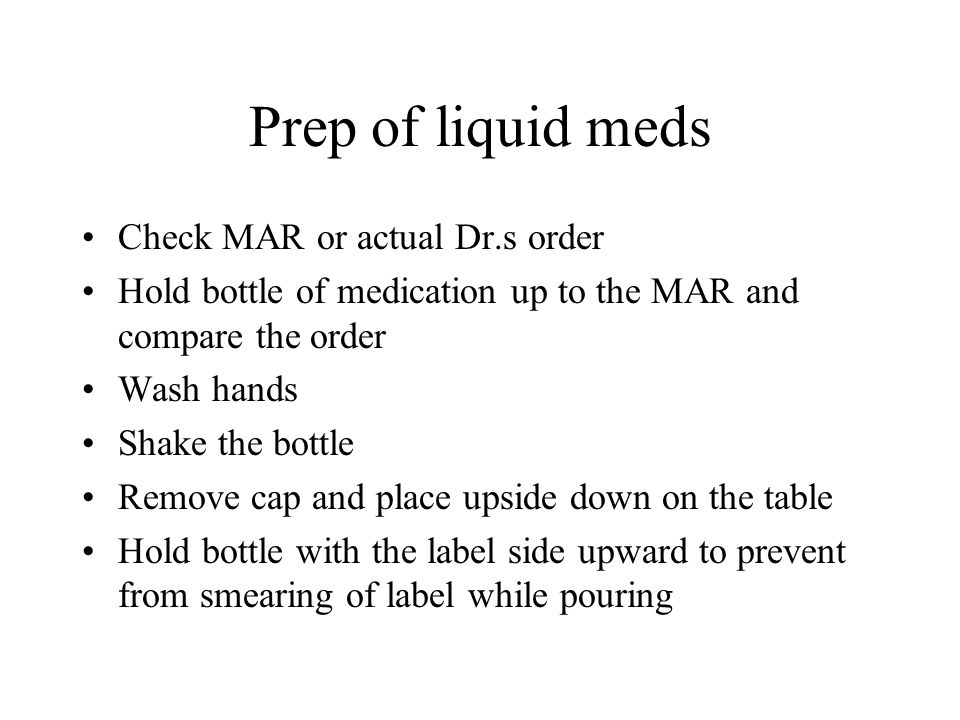 Prep of liquid meds Check MAR or actual Dr.s order