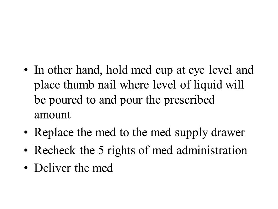 In other hand, hold med cup at eye level and place thumb nail where level of liquid will be poured to and pour the prescribed amount