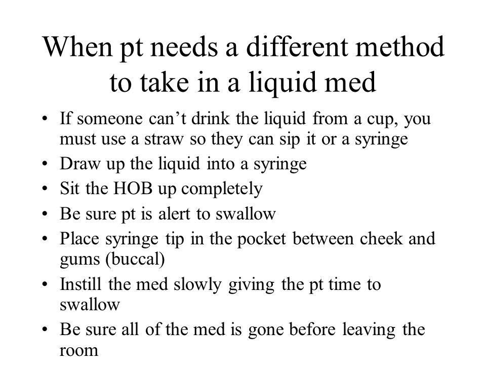 When pt needs a different method to take in a liquid med