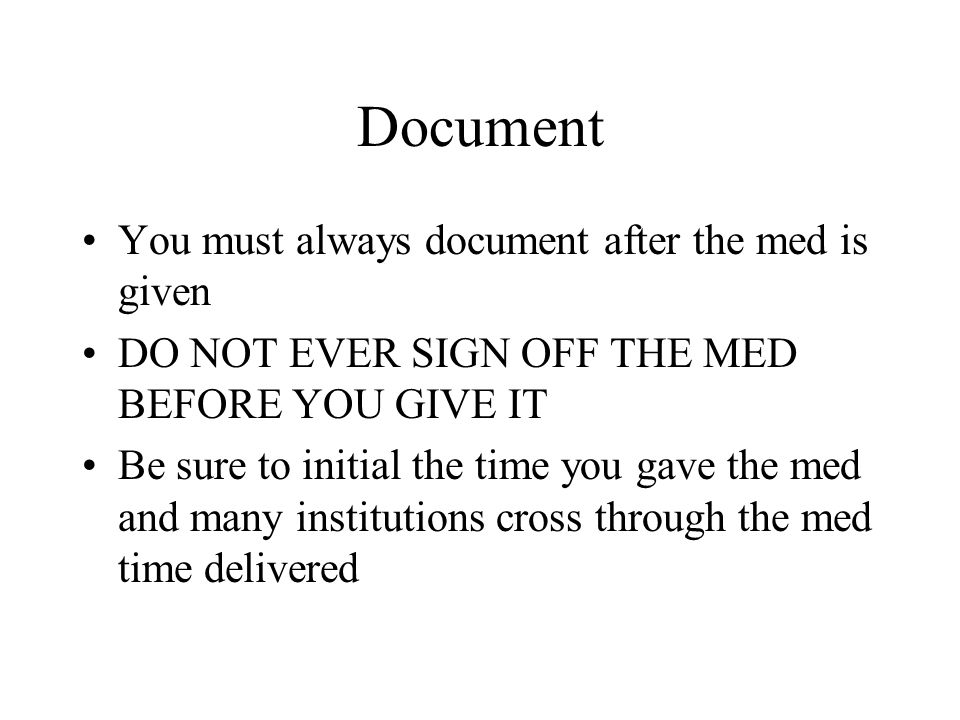 Document You must always document after the med is given