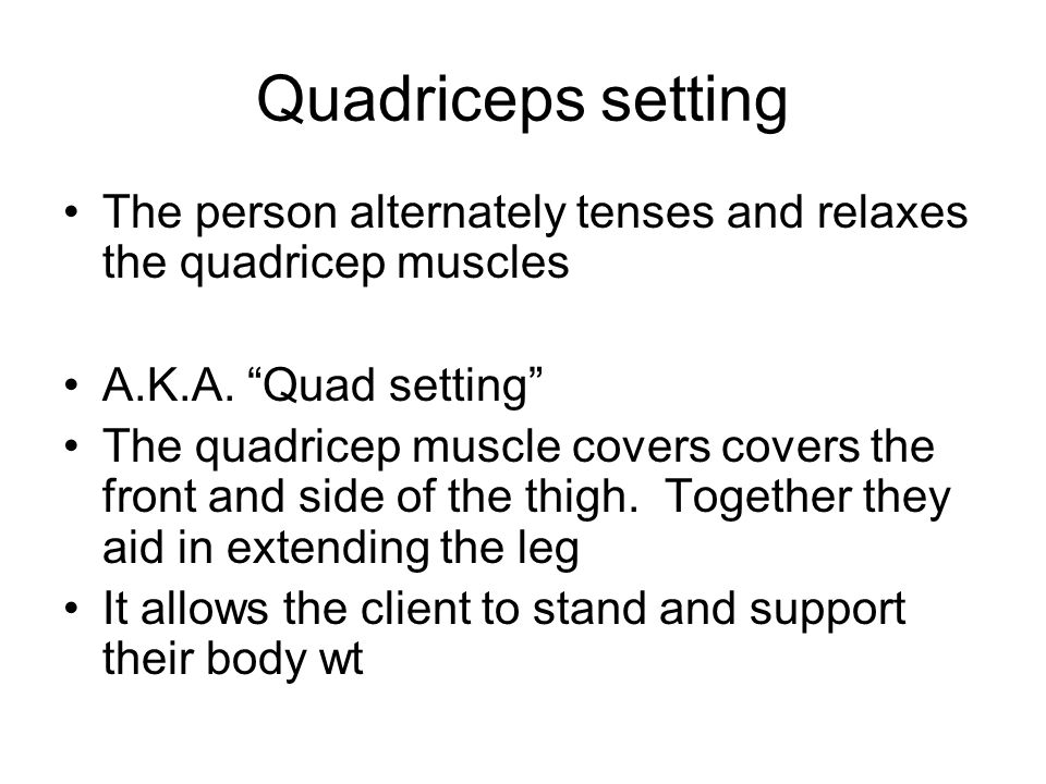 Quadriceps setting The person alternately tenses and relaxes the quadricep muscles. A.K.A. Quad setting