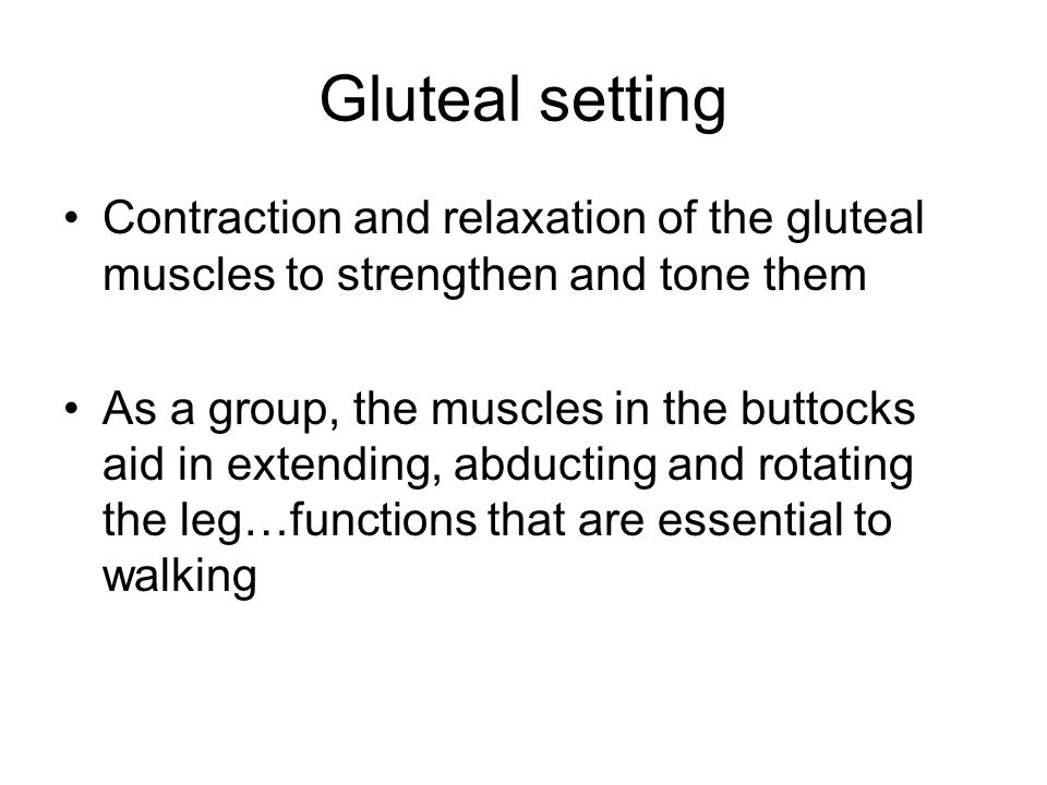 Gluteal setting Contraction and relaxation of the gluteal muscles to strengthen and tone them.