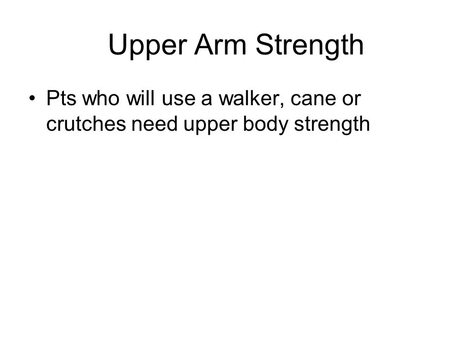 Upper Arm Strength Pts who will use a walker, cane or crutches need upper body strength