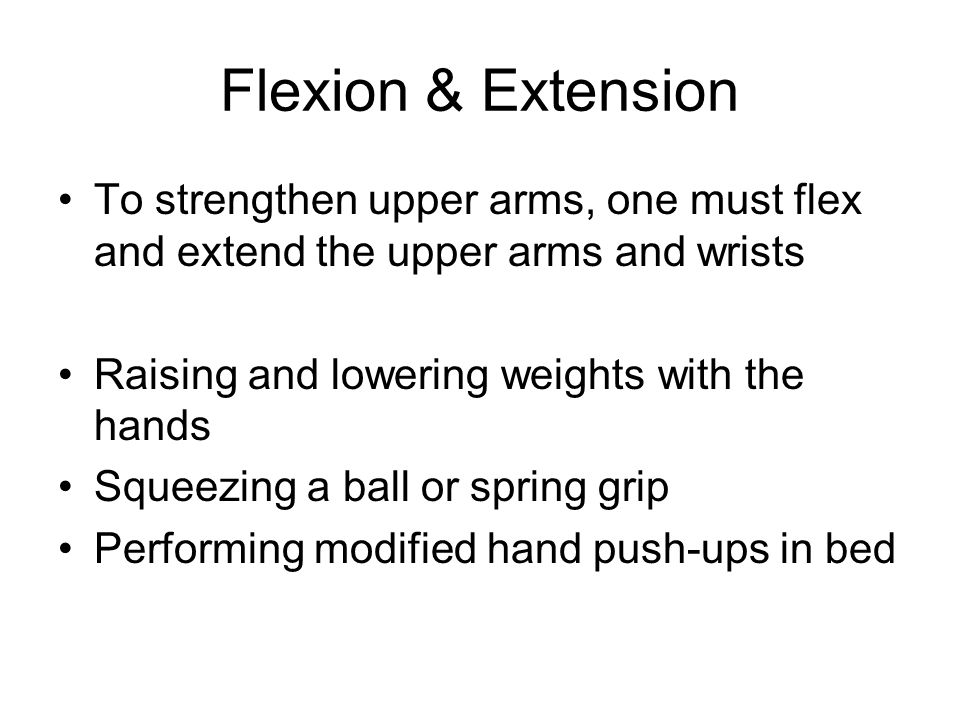 Flexion & Extension To strengthen upper arms, one must flex and extend the upper arms and wrists. Raising and lowering weights with the hands.