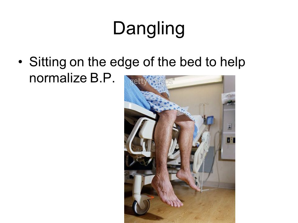 Dangling Sitting on the edge of the bed to help normalize B.P.