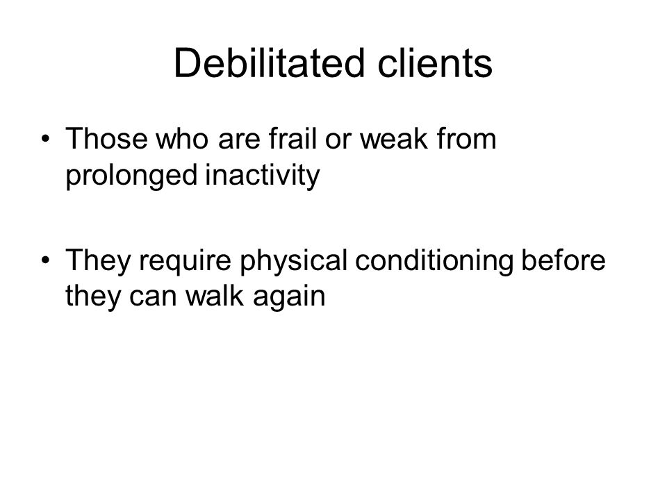 Debilitated clients Those who are frail or weak from prolonged inactivity.