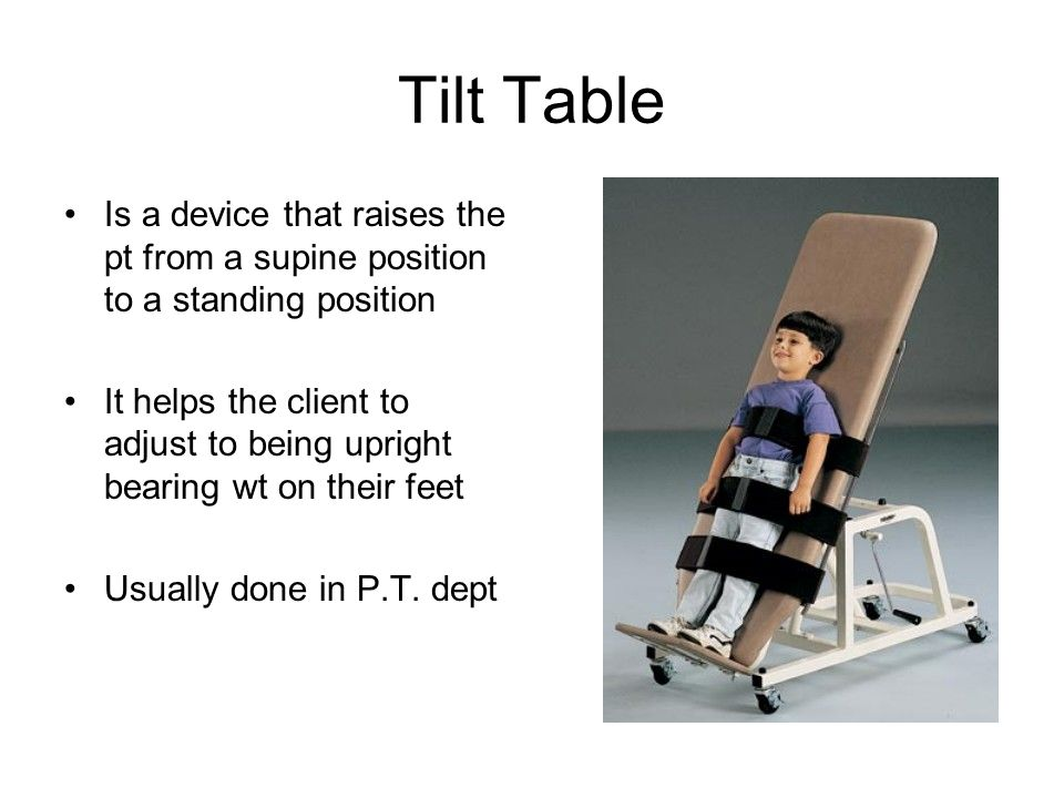 Tilt Table Is a device that raises the pt from a supine position to a standing position.
