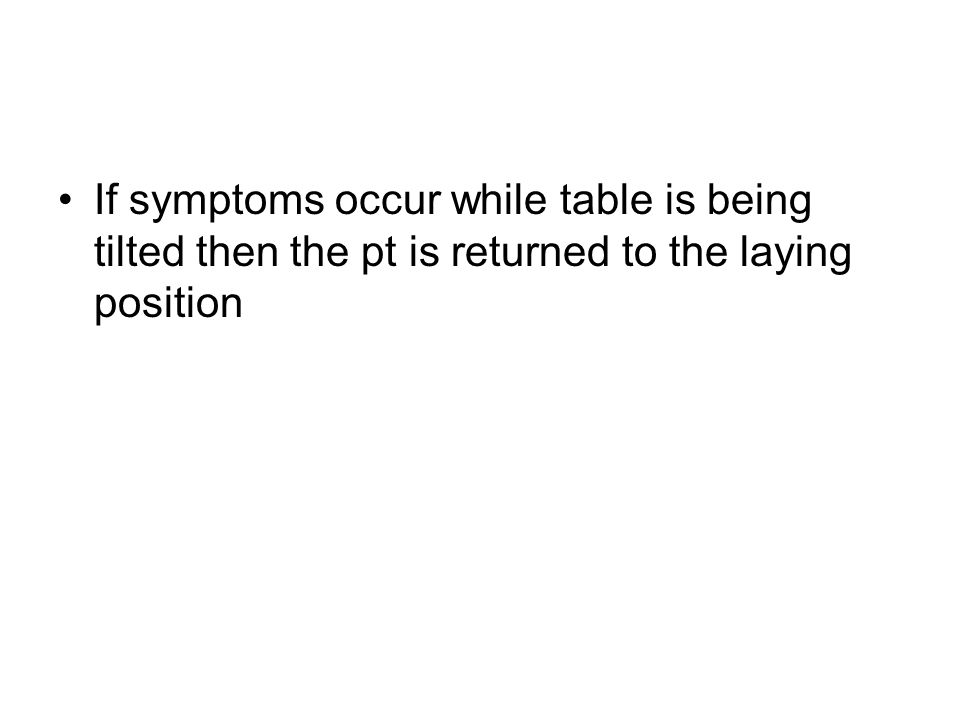 If symptoms occur while table is being tilted then the pt is returned to the laying position