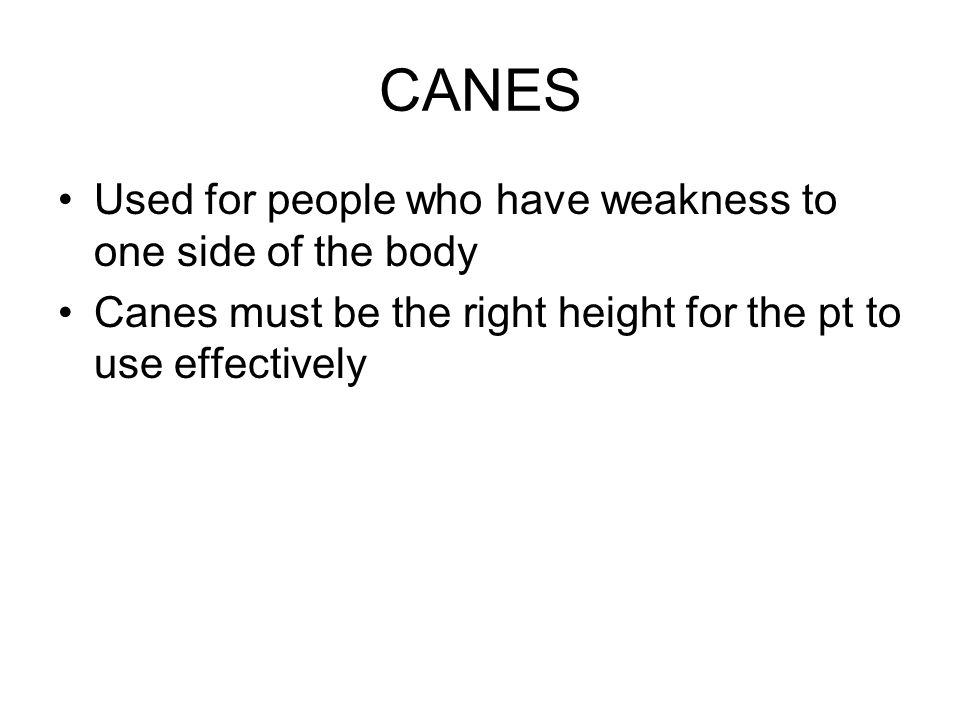CANES Used for people who have weakness to one side of the body