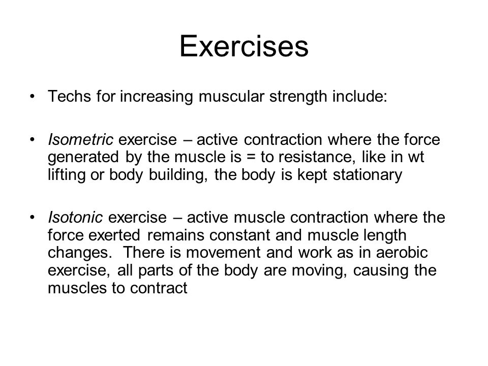Exercises Techs for increasing muscular strength include: