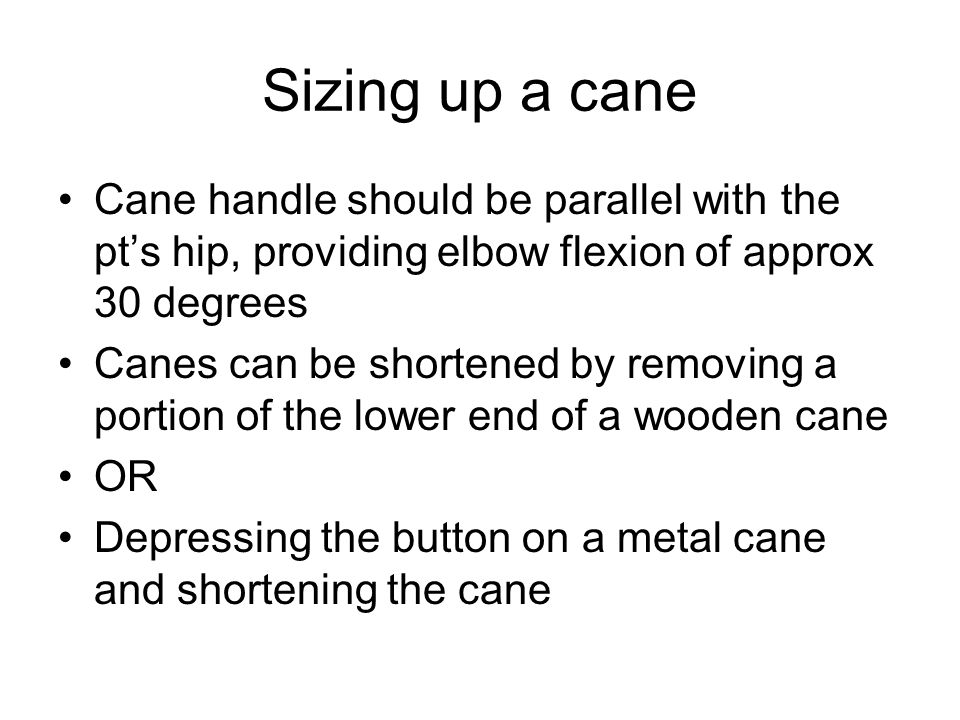 Sizing up a cane Cane handle should be parallel with the pt's hip, providing elbow flexion of approx 30 degrees.