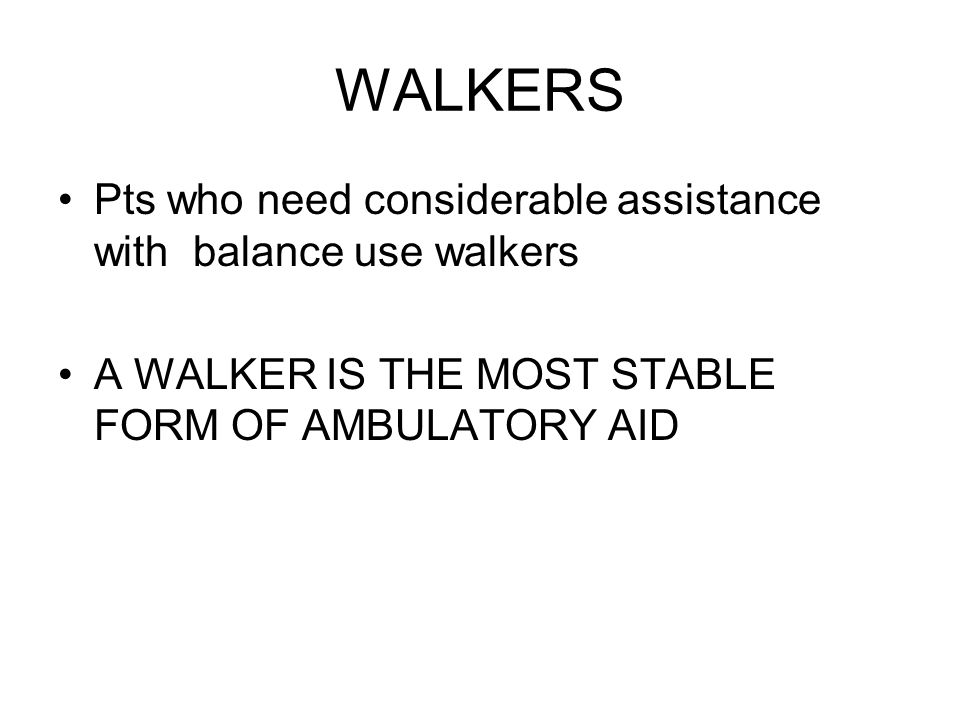 WALKERS Pts who need considerable assistance with balance use walkers