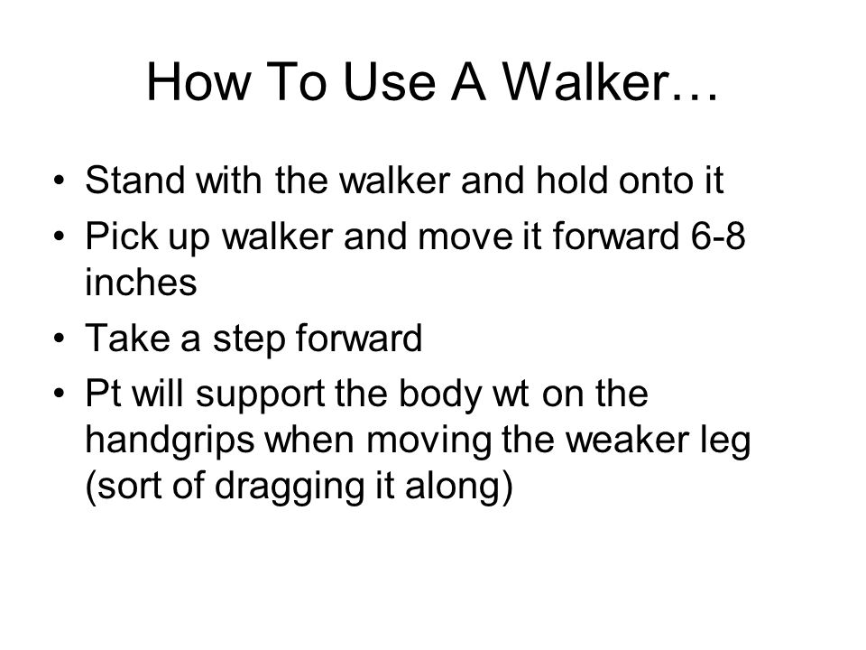How To Use A Walker… Stand with the walker and hold onto it