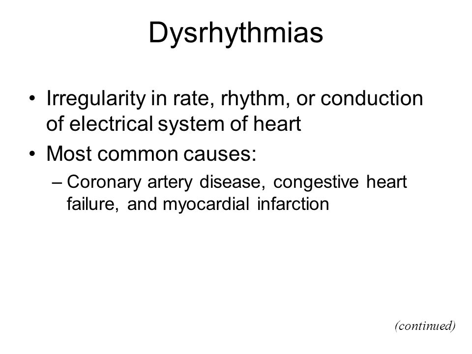 Dysrhythmias Irregularity in rate, rhythm, or conduction of electrical system of heart. Most common causes: