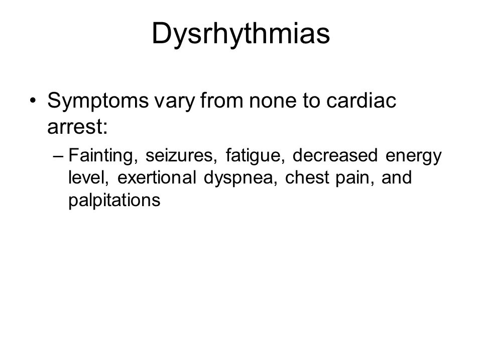 Dysrhythmias Symptoms vary from none to cardiac arrest: