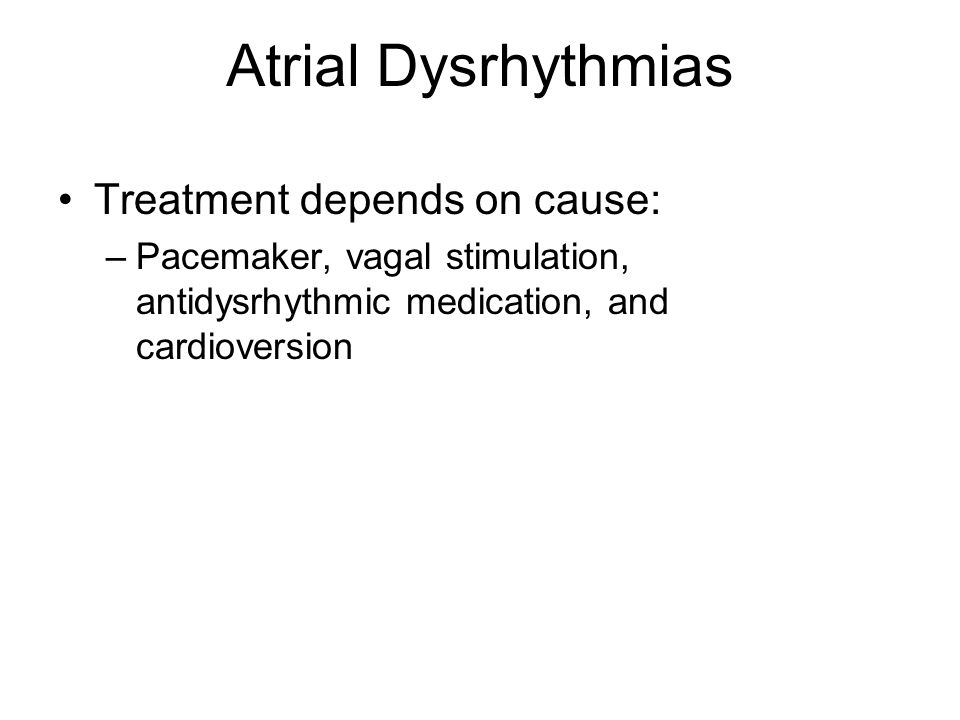 Atrial Dysrhythmias Treatment depends on cause: