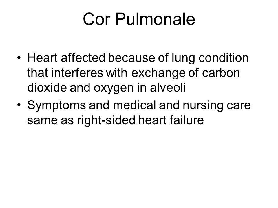 Cor Pulmonale Heart affected because of lung condition that interferes with exchange of carbon dioxide and oxygen in alveoli.