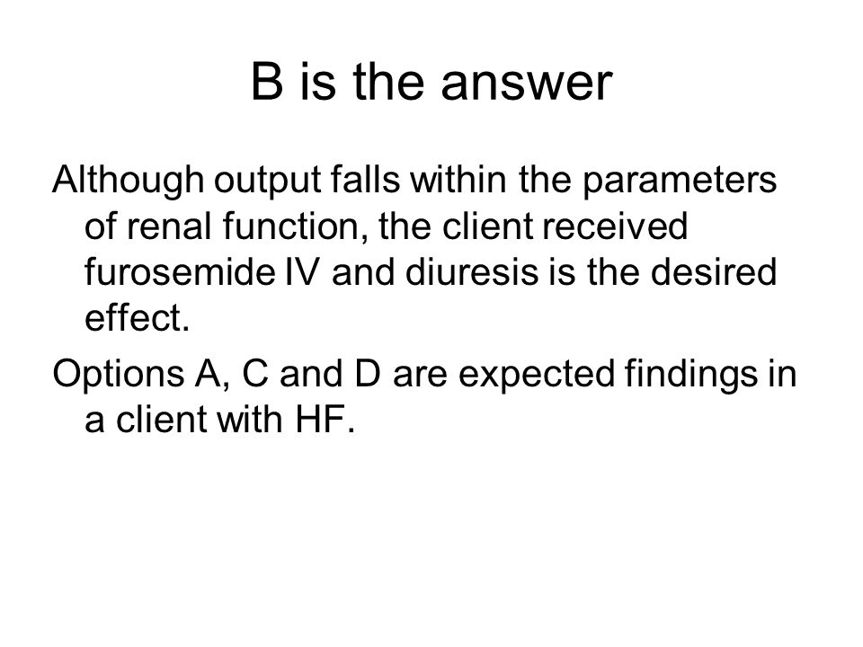 B is the answer Although output falls within the parameters of renal function, the client received furosemide IV and diuresis is the desired effect.
