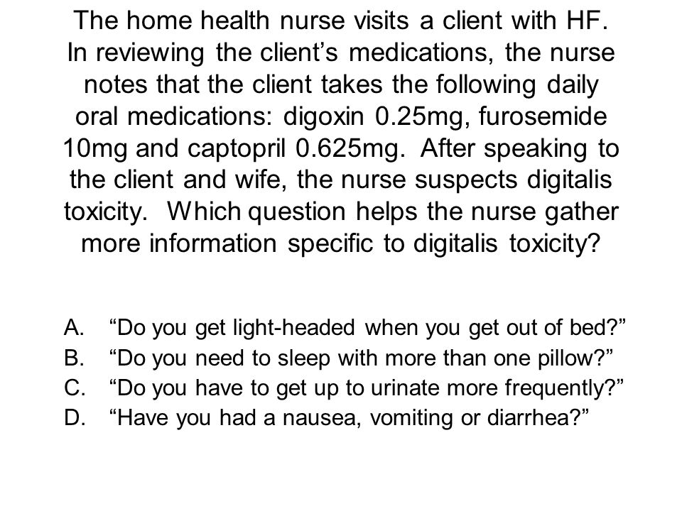 The home health nurse visits a client with HF