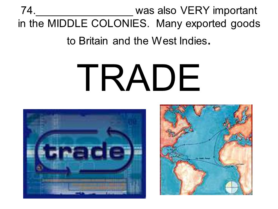 74. ________________ was also VERY important in the MIDDLE COLONIES