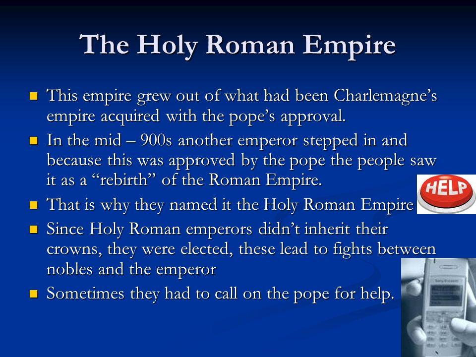 The Holy Roman Empire This empire grew out of what had been Charlemagne's empire acquired with the pope's approval.