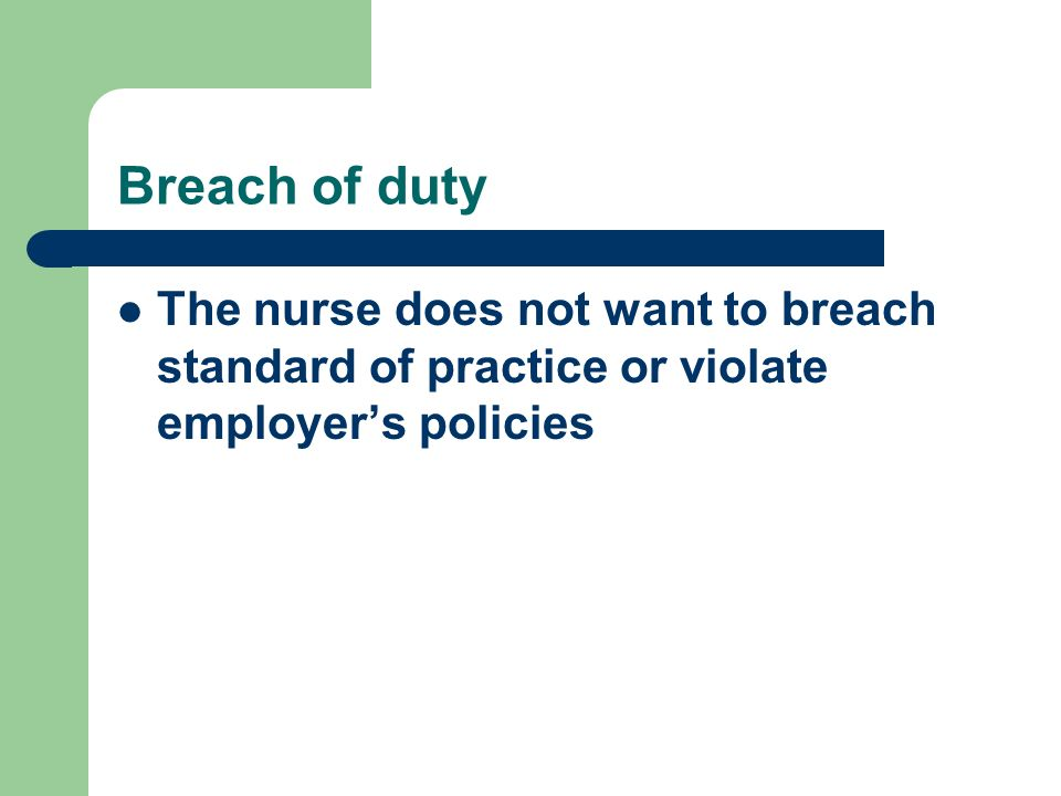 Breach of duty The nurse does not want to breach standard of practice or violate employer's policies.