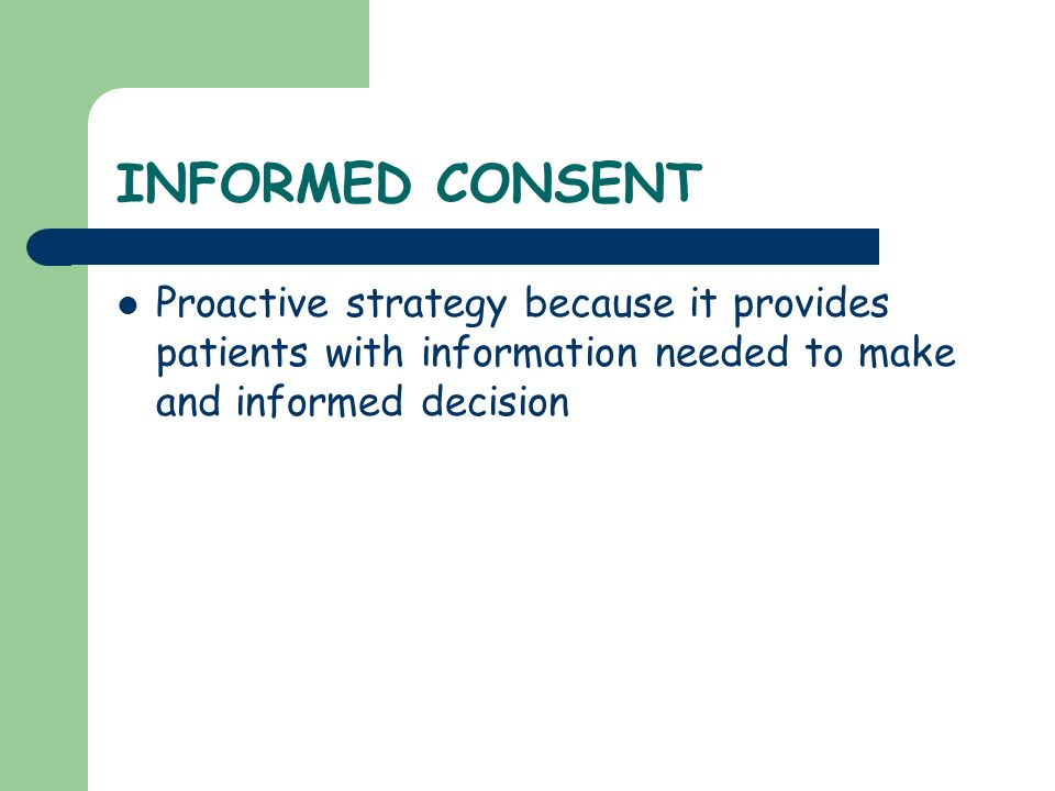 INFORMED CONSENT Proactive strategy because it provides patients with information needed to make and informed decision.