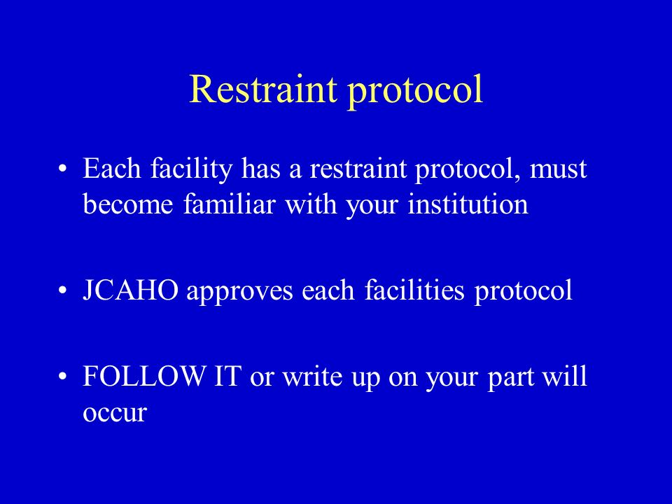 Restraint protocol Each facility has a restraint protocol, must become familiar with your institution.