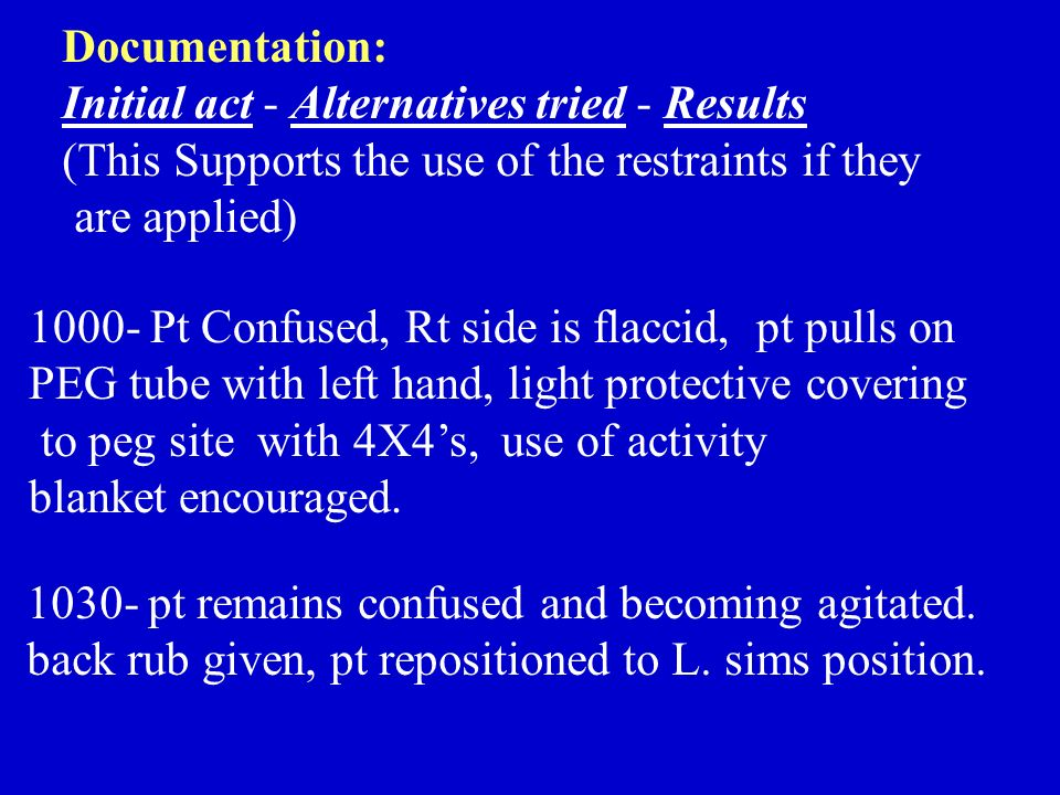 Documentation: Initial act - Alternatives tried - Results. (This Supports the use of the restraints if they.