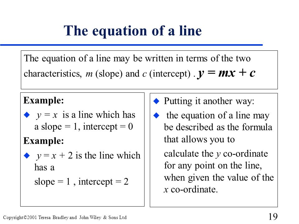 The equation of a line The equation of a line may be written in terms of the two characteristics, m (slope) and c (intercept) . y = mx + c.