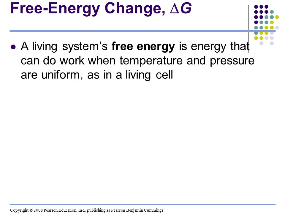 Free-Energy Change, G A living system's free energy is energy that can do work when temperature and pressure are uniform, as in a living cell.