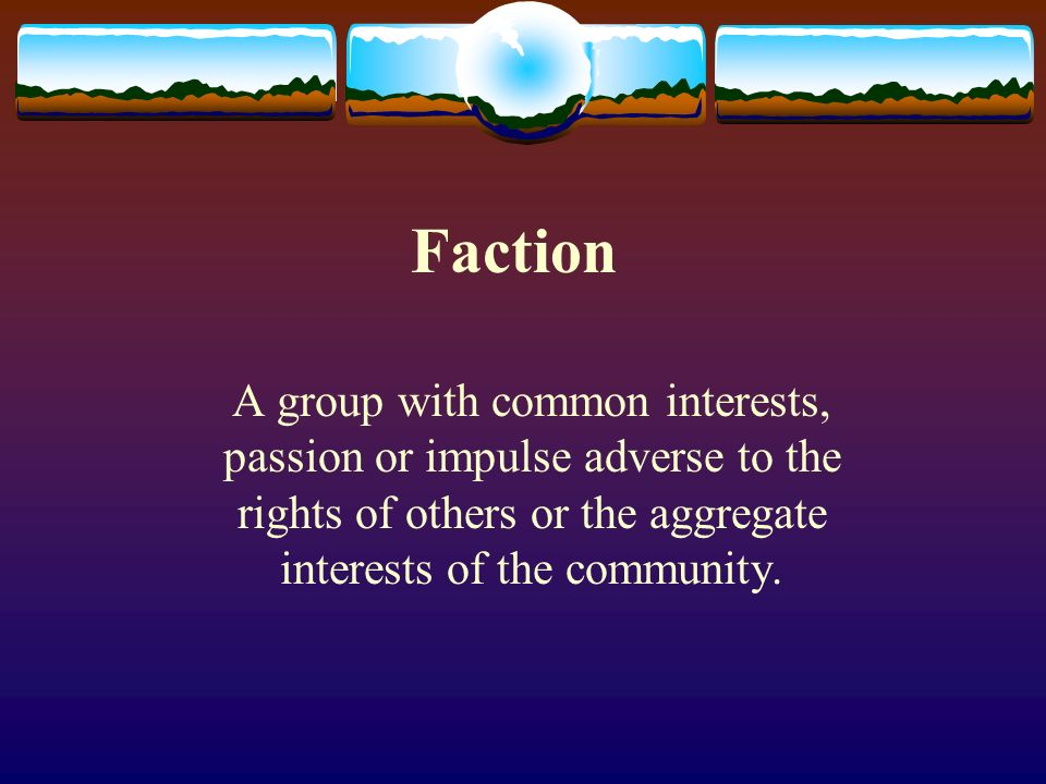 Faction A group with common interests, passion or impulse adverse to the rights of others or the aggregate interests of the community.